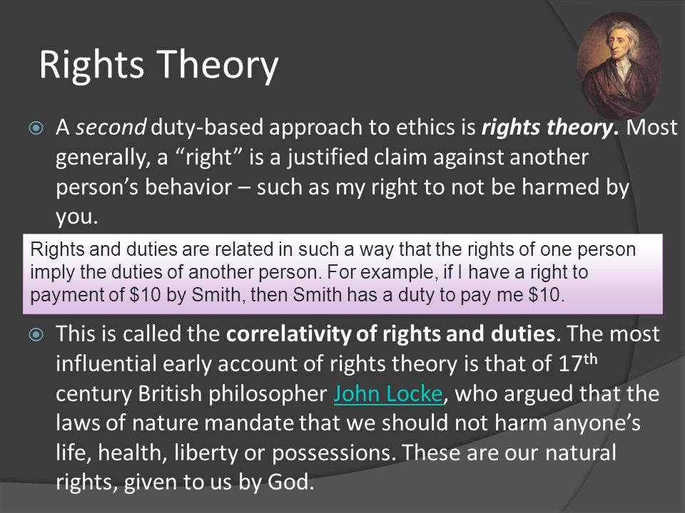 """Rights Theory  A second duty-based approach to ethics is rights theory. Most generally, a """"right"""" is a justified claim against another person's behav"""