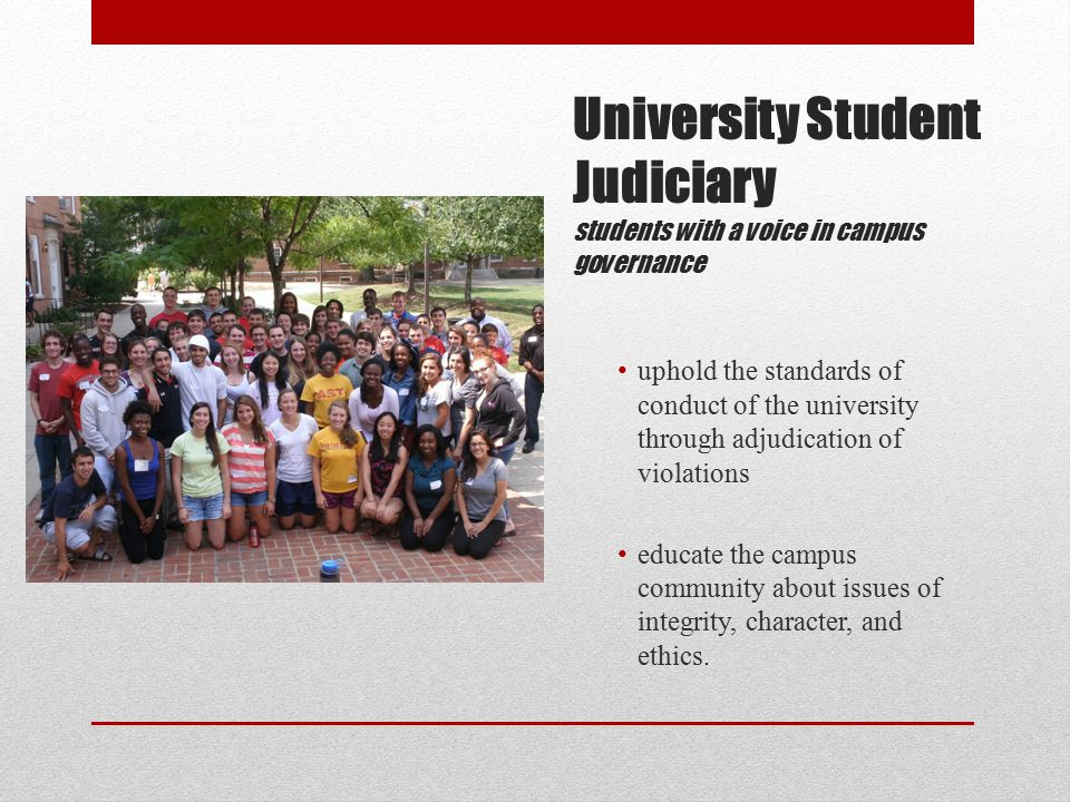 University Student Judiciary students with a voice in campus governance uphold the standards of conduct of the university through adjudication of violations educate the campus community about issues of integrity, character, and ethics.