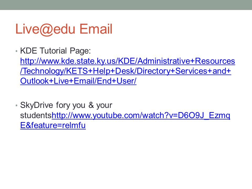 Live@edu Email KDE Tutorial Page: http://www.kde.state.ky.us/KDE/Administrative+Resources /Technology/KETS+Help+Desk/Directory+Services+and+ Outlook+Live+Email/End+User/ http://www.kde.state.ky.us/KDE/Administrative+Resources /Technology/KETS+Help+Desk/Directory+Services+and+ Outlook+Live+Email/End+User/ SkyDrive fory you & your studentshttp://www.youtube.com/watch v=D6O9J_Ezmq E&feature=relmfuhttp://www.youtube.com/watch v=D6O9J_Ezmq E&feature=relmfu