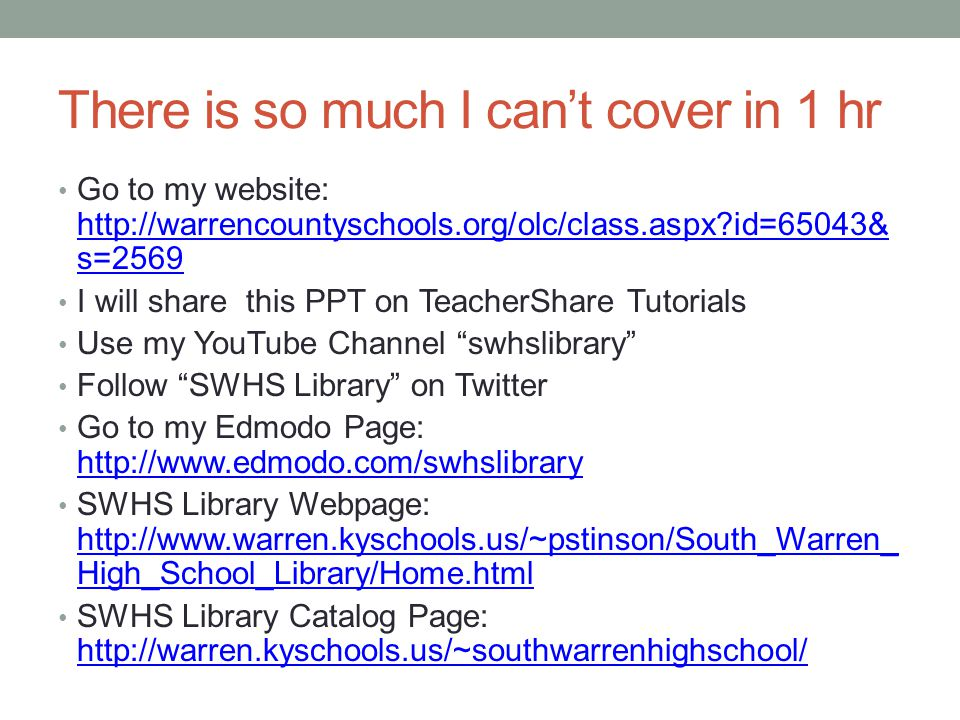 There is so much I can't cover in 1 hr Go to my website: http://warrencountyschools.org/olc/class.aspx id=65043& s=2569 http://warrencountyschools.org/olc/class.aspx id=65043& s=2569 I will share this PPT on TeacherShare Tutorials Use my YouTube Channel swhslibrary Follow SWHS Library on Twitter Go to my Edmodo Page: http://www.edmodo.com/swhslibrary http://www.edmodo.com/swhslibrary SWHS Library Webpage: http://www.warren.kyschools.us/~pstinson/South_Warren_ High_School_Library/Home.html http://www.warren.kyschools.us/~pstinson/South_Warren_ High_School_Library/Home.html SWHS Library Catalog Page: http://warren.kyschools.us/~southwarrenhighschool/ http://warren.kyschools.us/~southwarrenhighschool/