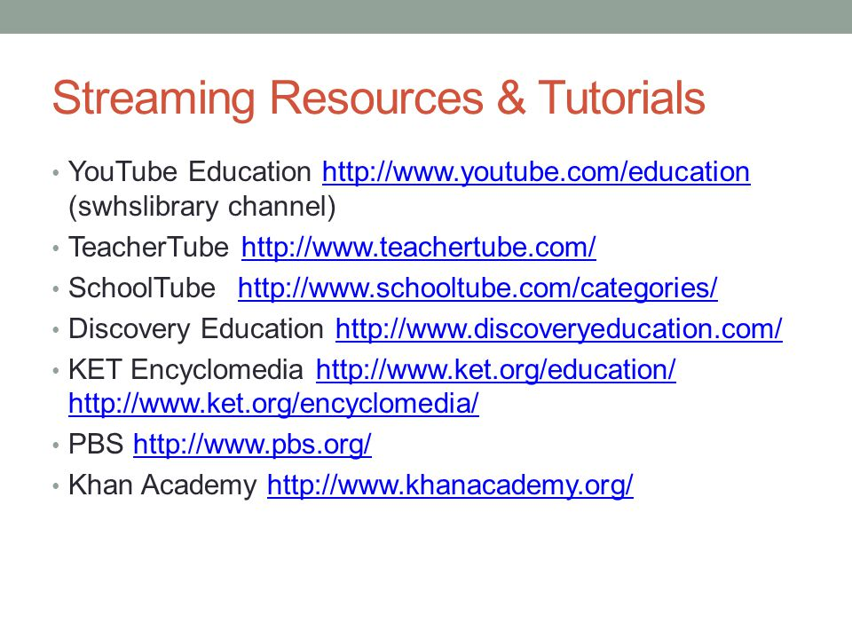 Streaming Resources & Tutorials YouTube Education http://www.youtube.com/education (swhslibrary channel)http://www.youtube.com/education TeacherTube http://www.teachertube.com/http://www.teachertube.com/ SchoolTube http://www.schooltube.com/categories/http://www.schooltube.com/categories/ Discovery Education http://www.discoveryeducation.com/http://www.discoveryeducation.com/ KET Encyclomedia http://www.ket.org/education/ http://www.ket.org/encyclomedia/http://www.ket.org/education/ http://www.ket.org/encyclomedia/ PBS http://www.pbs.org/http://www.pbs.org/ Khan Academy http://www.khanacademy.org/http://www.khanacademy.org/