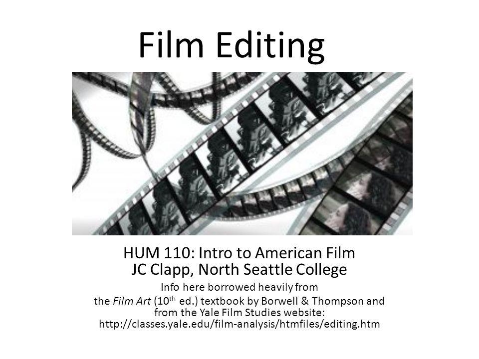 Film Editing HUM 110: Intro to American Film JC Clapp, North Seattle College Info here borrowed heavily from the Film Art (10 th ed.) textbook by Borwell & Thompson and from the Yale Film Studies website: http://classes.yale.edu/film-analysis/htmfiles/editing.htm