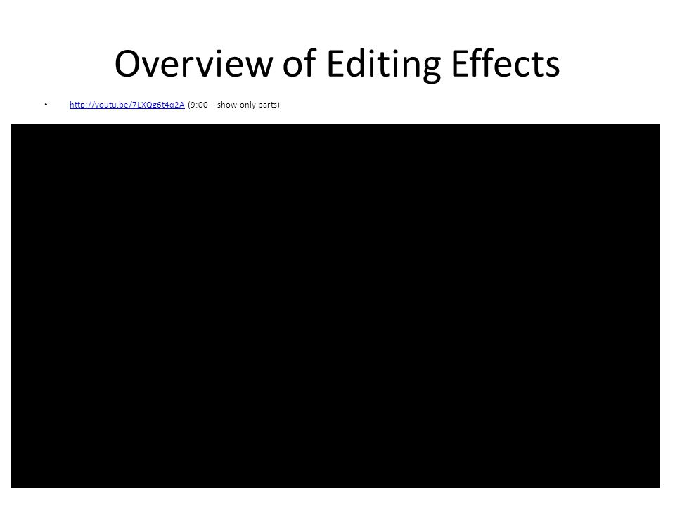 Overview of Editing Effects http://youtu.be/7LXQg6t4q2A (9:00 -- show only parts) http://youtu.be/7LXQg6t4q2A