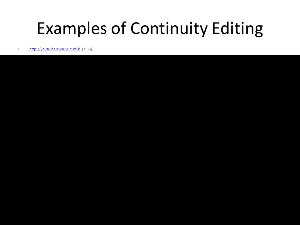 Examples of Continuity Editing http://youtu.be/8xauSCz1mEk (7:35) http://youtu.be/8xauSCz1mEk