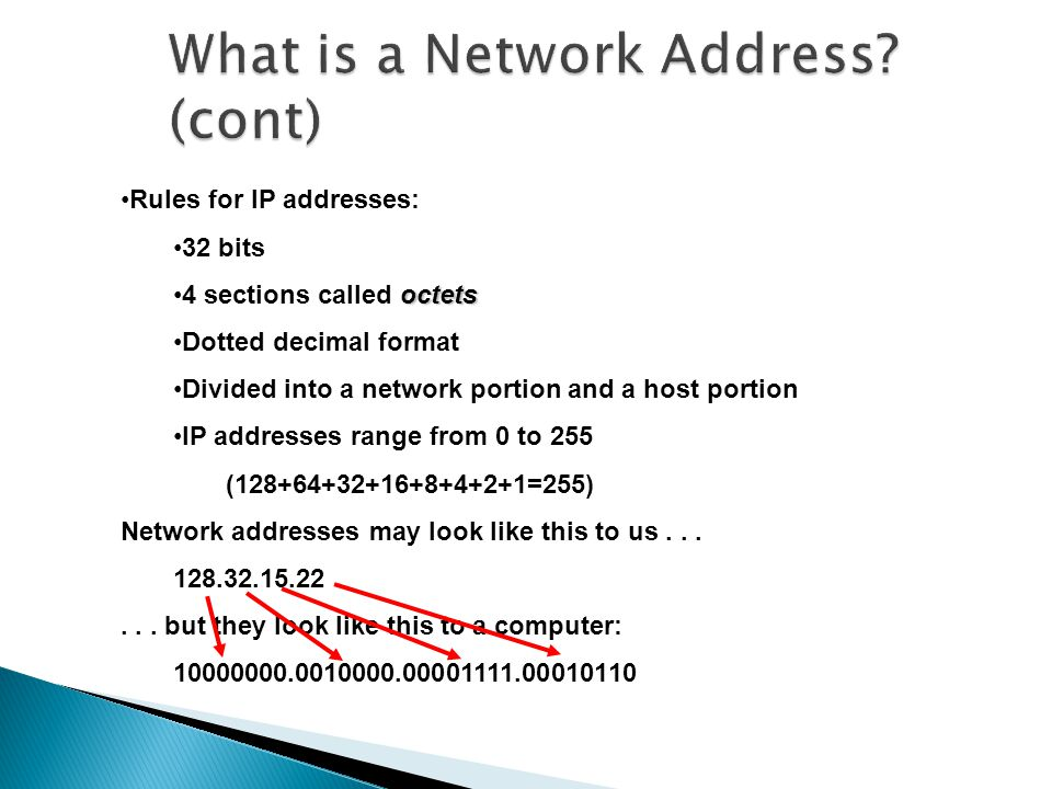 Rules for IP addresses: 32 bits octets4 sections called octets Dotted decimal format Divided into a network portion and a host portion IP addresses range from 0 to 255 (128+64+32+16+8+4+2+1=255) Network addresses may look like this to us...