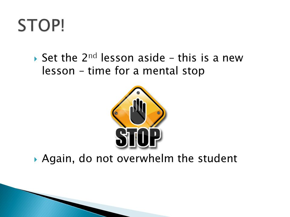  Set the 2 nd lesson aside – this is a new lesson – time for a mental stop  Again, do not overwhelm the student