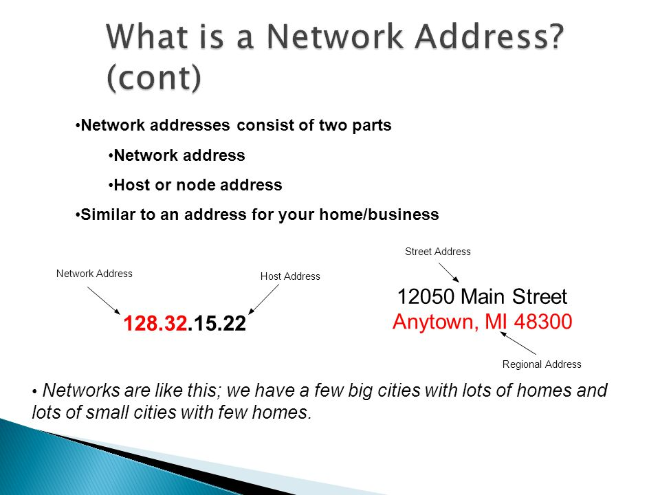 Network addresses consist of two parts Network address Host or node address Similar to an address for your home/business 128.32.15.22 Network Address Host Address 12050 Main Street Anytown, MI 48300 Regional Address Street Address Networks are like this; we have a few big cities with lots of homes and lots of small cities with few homes.