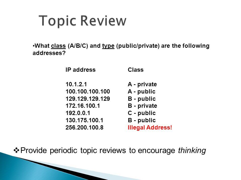 IP address 10.1.2.1 100.100.100.100 129.129.129.129 172.16.100.1 192.0.0.1 130.175.100.1 256.200.100.8 Class A - private A - public B - public B - private C - public B - public Illegal Address.