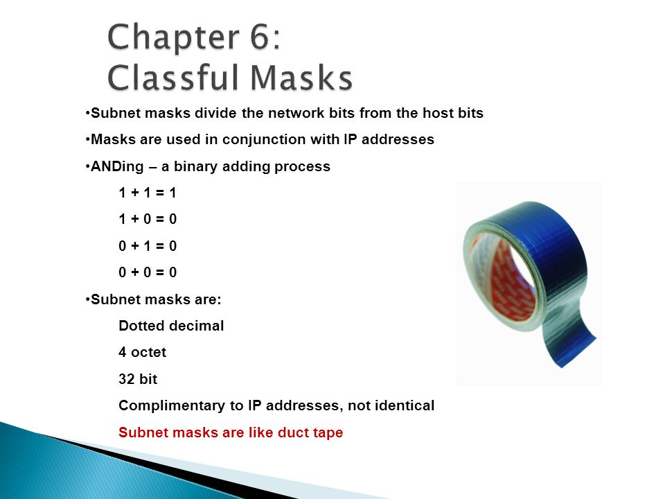 Subnet masks divide the network bits from the host bits Masks are used in conjunction with IP addresses ANDing – a binary adding process 1 + 1 = 1 1 + 0 = 0 0 + 1 = 0 0 + 0 = 0 Subnet masks are: Dotted decimal 4 octet 32 bit Complimentary to IP addresses, not identical Subnet masks are like duct tape