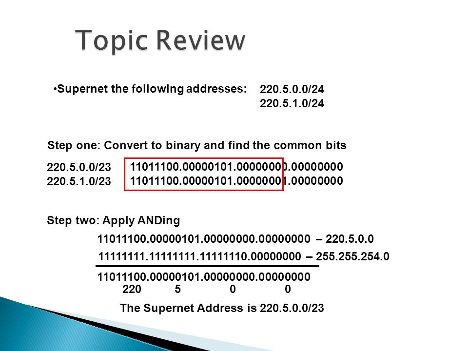 Supernet the following addresses: 220.5.0.0/23 220.5.1.0/23 11011100.00000101.00000000.00000000 11011100.00000101.00000001.00000000 The Supernet Address is 220.5.0.0/23 Step one: Convert to binary and find the common bits 220.5.0.0/24 220.5.1.0/24 Step two: Apply ANDing 11011100.00000101.00000000.00000000 – 220.5.0.0 11111111.11111111.11111110.00000000 – 255.255.254.0 11011100.00000101.00000000.00000000 220 5 0 0