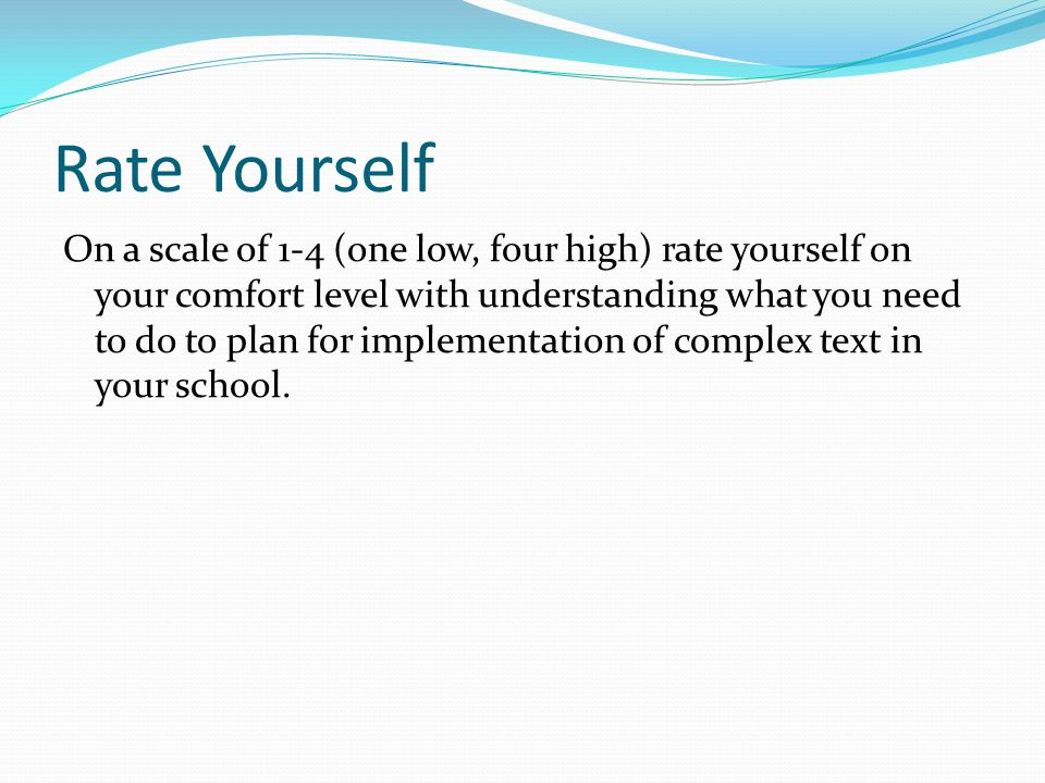 Rate Yourself On a scale of 1-4 (one low, four high) rate yourself on your comfort level with understanding what you need to do to plan for implementation of complex text in your school.