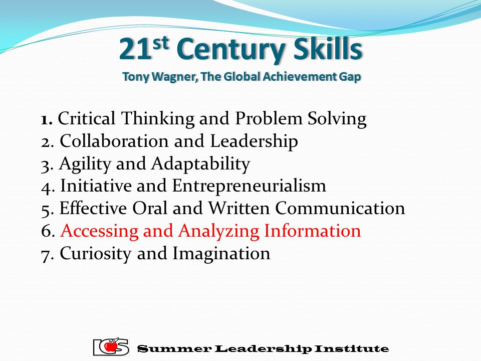 21 st Century Skills Tony Wagner, The Global Achievement Gap Summer Leadership Institute 1.