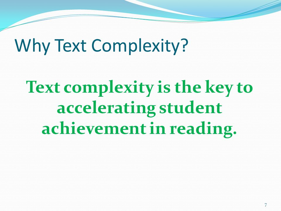 Why Text Complexity 7 Text complexity is the key to accelerating student achievement in reading.