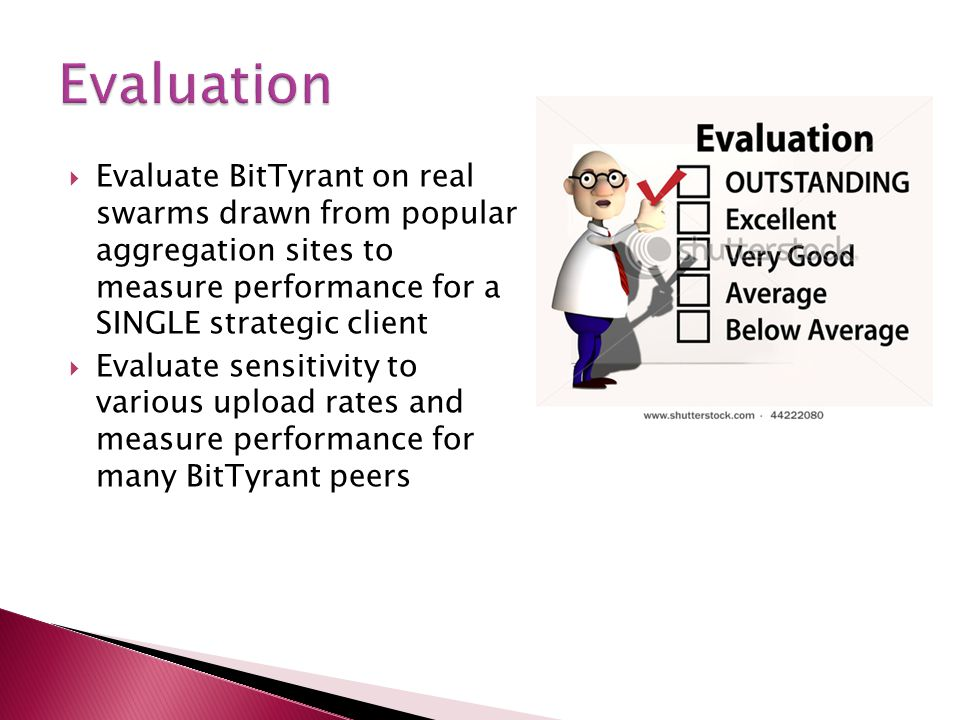  Evaluate BitTyrant on real swarms drawn from popular aggregation sites to measure performance for a SINGLE strategic client  Evaluate sensitivity t