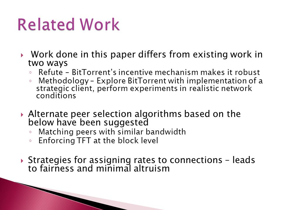  Work done in this paper differs from existing work in two ways ◦ Refute – BitTorrent's incentive mechanism makes it robust ◦ Methodology – Explore B