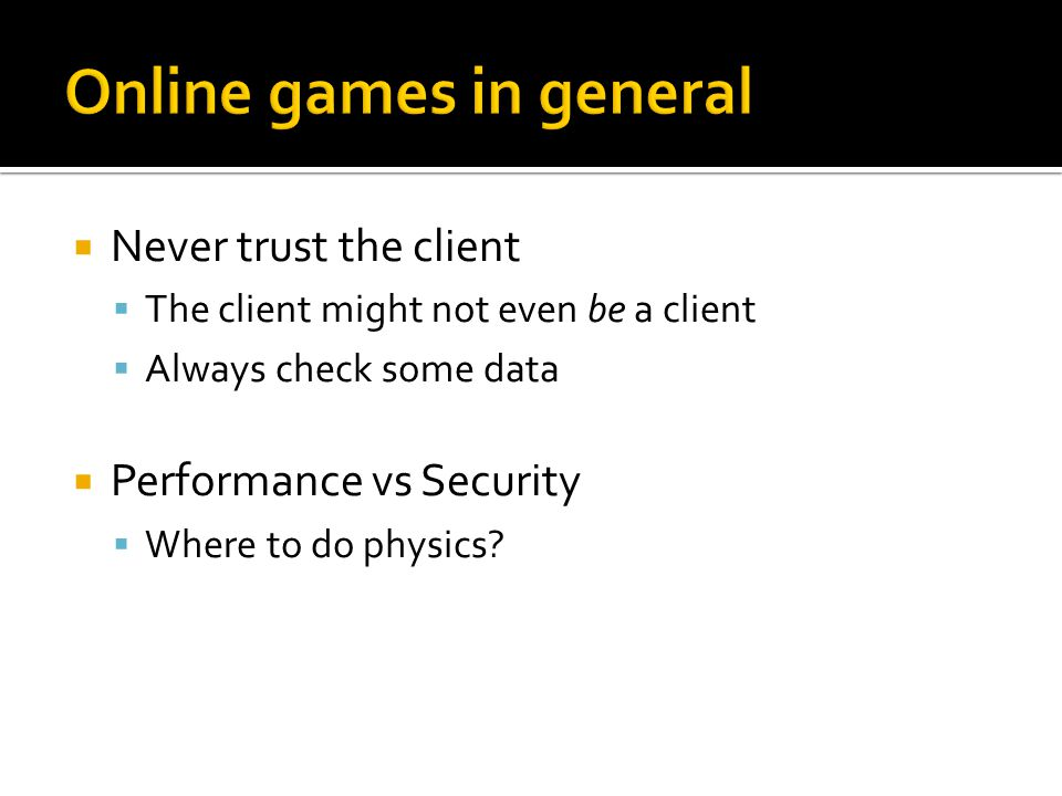 Never trust the client  The client might not even be a client  Always check some data  Performance vs Security  Where to do physics