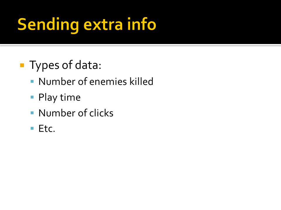  Types of data:  Number of enemies killed  Play time  Number of clicks  Etc.