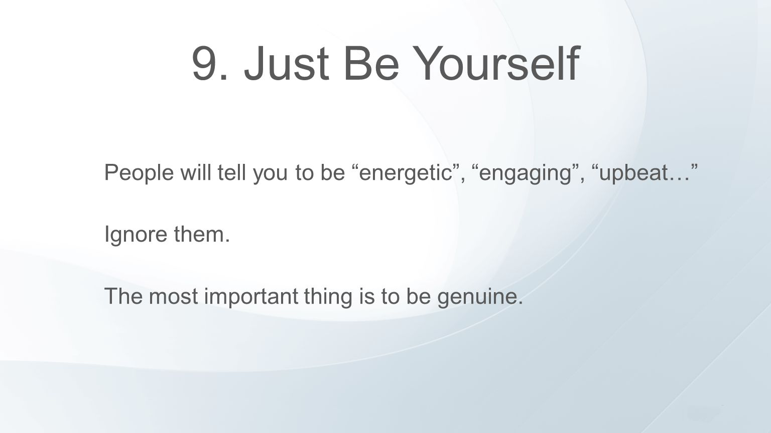 """9. Just Be Yourself People will tell you to be """"energetic"""", """"engaging"""", """"upbeat…"""" Ignore them. The most important thing is to be genuine."""