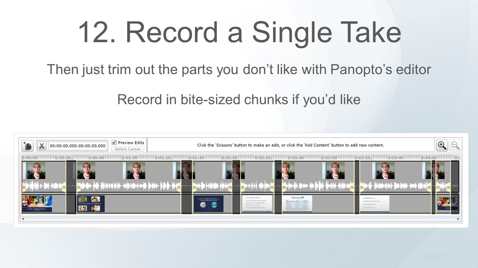 12. Record a Single Take Then just trim out the parts you don't like with Panopto's editor Record in bite-sized chunks if you'd like