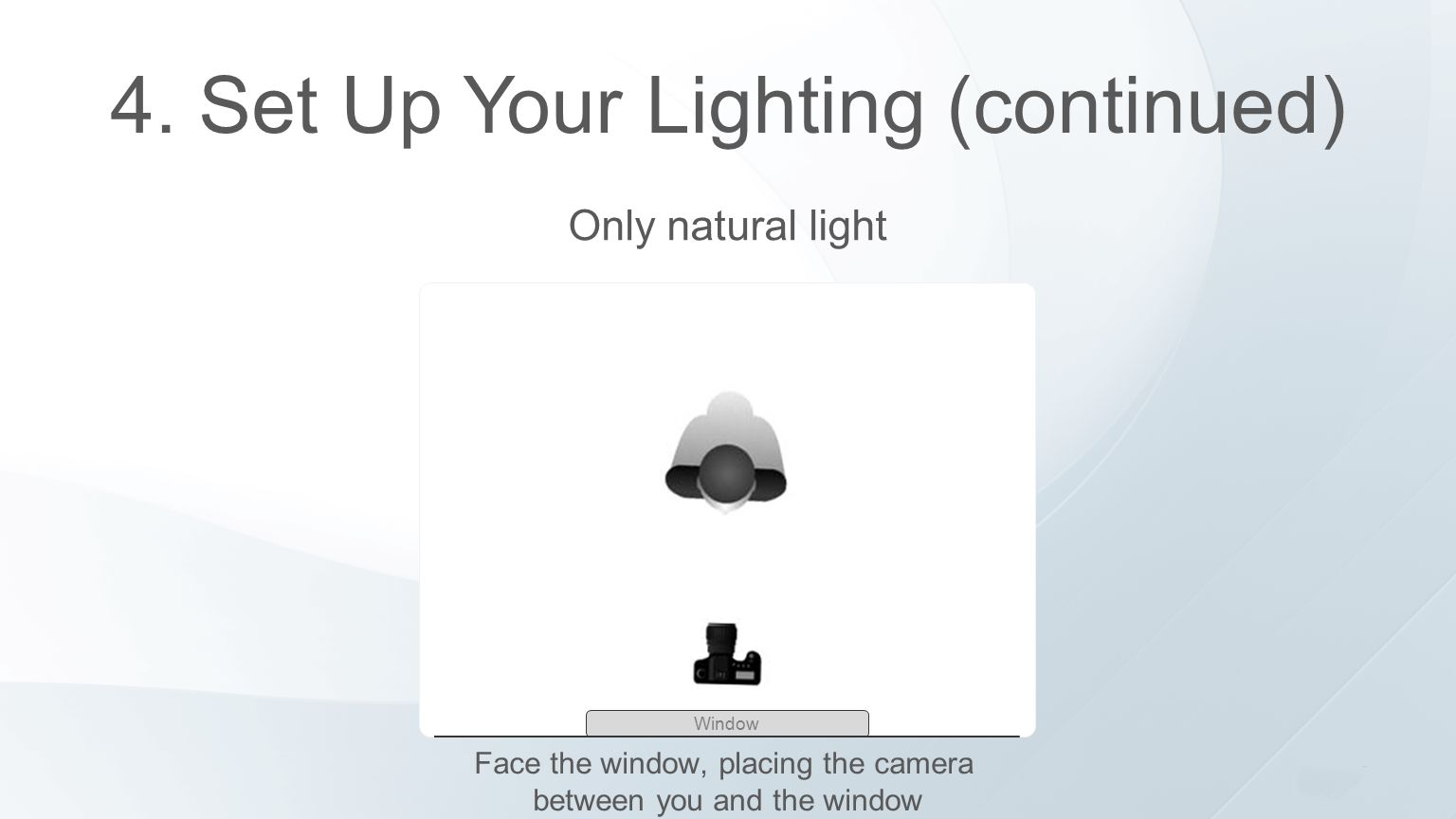 4. Set Up Your Lighting (continued) Only natural light Window Face the window, placing the camera between you and the window