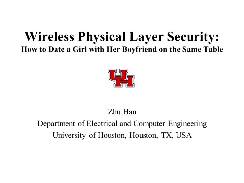 Wireless Physical Layer Security: How to Date a Girl with Her Boyfriend on the Same Table Zhu Han Department of Electrical and Computer Engineering Un