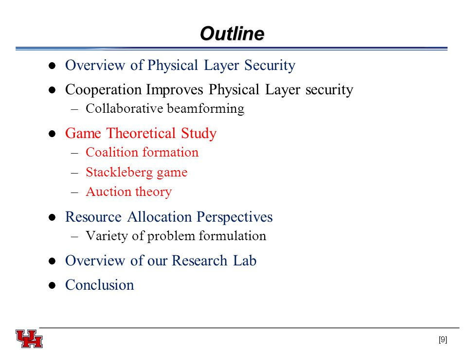 Outline Overview of Physical Layer Security Cooperation Improves Physical Layer security –Collaborative beamforming Game Theoretical Study –Coalition formation –Stackleberg game –Auction theory Resource Allocation Perspectives –Variety of problem formulation Overview of our Research Lab Conclusion [9]