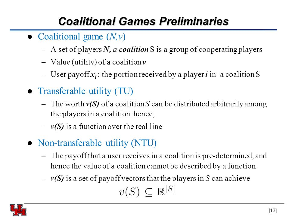 Coalitional Games Preliminaries Coalitional game (N,v) –A set of players N, a coalition S is a group of cooperating players –Value (utility) of a coalition v –User payoff x i : the portion received by a player i in a coalition S Transferable utility (TU) –The worth v(S) of a coalition S can be distributed arbitrarily among the players in a coalition hence, –v(S) is a function over the real line Non-transferable utility (NTU) –The payoff that a user receives in a coalition is pre-determined, and hence the value of a coalition cannot be described by a function –v(S) is a set of payoff vectors that the players in S can achieve [13]