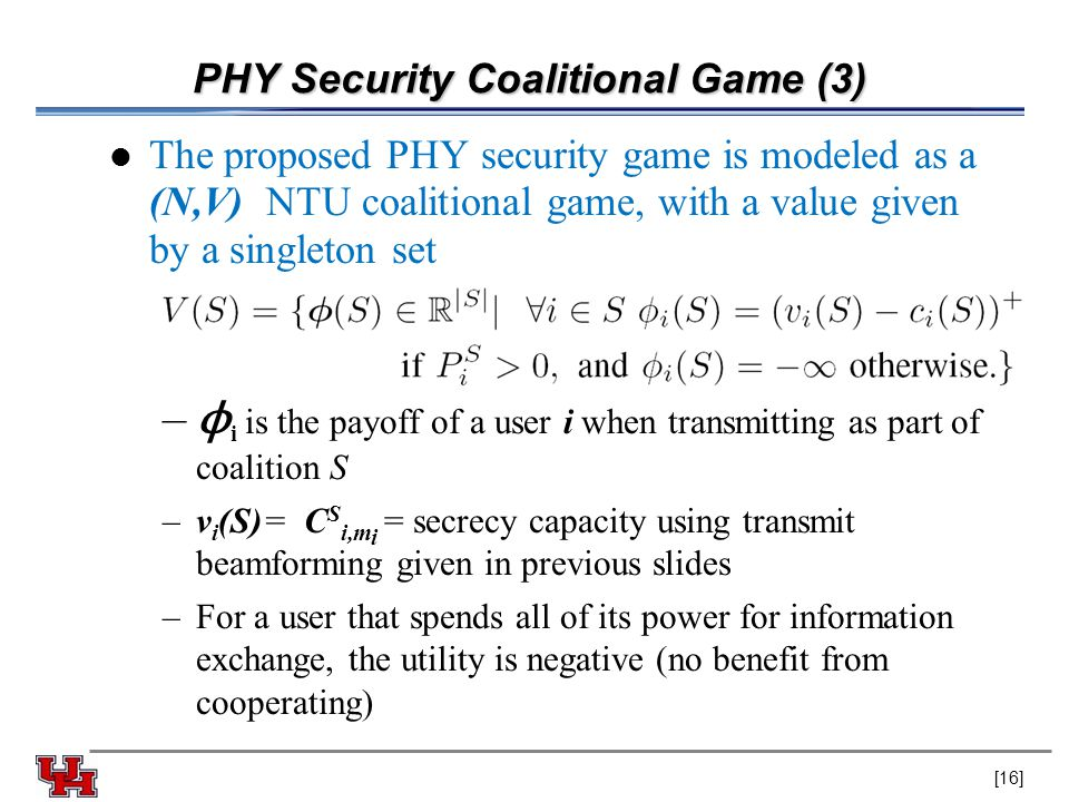 PHY Security Coalitional Game (3) The proposed PHY security game is modeled as a (N,V) NTU coalitional game, with a value given by a singleton set – ϕ i is the payoff of a user i when transmitting as part of coalition S –v i (S)= C S i,m i = secrecy capacity using transmit beamforming given in previous slides –For a user that spends all of its power for information exchange, the utility is negative (no benefit from cooperating) [16]