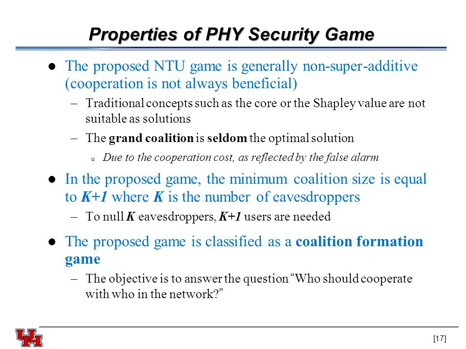 Properties of PHY Security Game The proposed NTU game is generally non-super-additive (cooperation is not always beneficial) –Traditional concepts such as the core or the Shapley value are not suitable as solutions –The grand coalition is seldom the optimal solution u Due to the cooperation cost, as reflected by the false alarm In the proposed game, the minimum coalition size is equal to K+1 where K is the number of eavesdroppers –To null K eavesdroppers, K+1 users are needed The proposed game is classified as a coalition formation game –The objective is to answer the question Who should cooperate with who in the network [17]