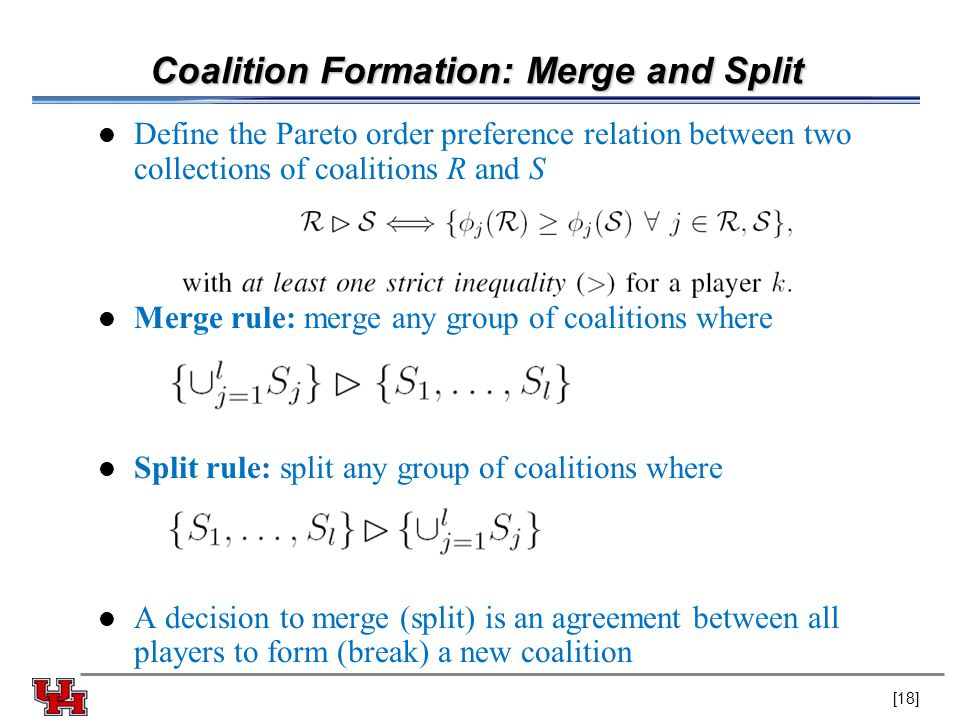 Coalition Formation: Merge and Split Define the Pareto order preference relation between two collections of coalitions R and S Merge rule: merge any g