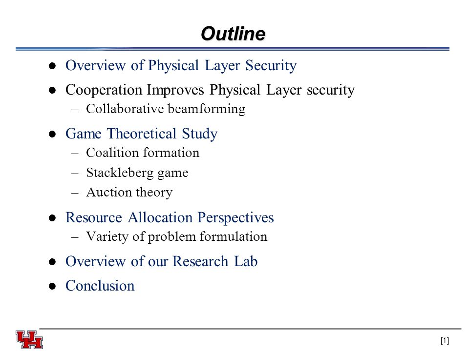 Outline Overview of Physical Layer Security Cooperation Improves Physical Layer security –Collaborative beamforming Game Theoretical Study –Coalition formation –Stackleberg game –Auction theory Resource Allocation Perspectives –Variety of problem formulation Overview of our Research Lab Conclusion [1]