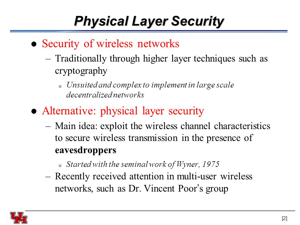 Physical Layer Security Security of wireless networks –Traditionally through higher layer techniques such as cryptography u Unsuited and complex to implement in large scale decentralized networks Alternative: physical layer security –Main idea: exploit the wireless channel characteristics to secure wireless transmission in the presence of eavesdroppers u Started with the seminal work of Wyner, 1975 –Recently received attention in multi-user wireless networks, such as Dr.