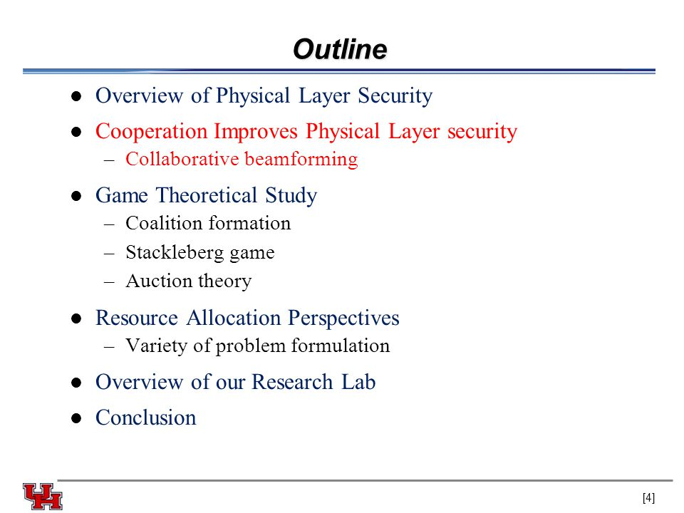 Outline Overview of Physical Layer Security Cooperation Improves Physical Layer security –Collaborative beamforming Game Theoretical Study –Coalition formation –Stackleberg game –Auction theory Resource Allocation Perspectives –Variety of problem formulation Overview of our Research Lab Conclusion [4]