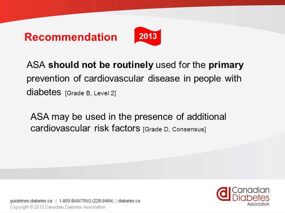 guidelines.diabetes.ca | 1-800-BANTING (226-8464) | diabetes.ca Copyright © 2013 Canadian Diabetes Association Recommendation ASA should not be routinely used for the primary prevention of cardiovascular disease in people with diabetes [Grade B, Level 2] ASA may be used in the presence of additional cardiovascular risk factors [Grade D, Consensus] 2013