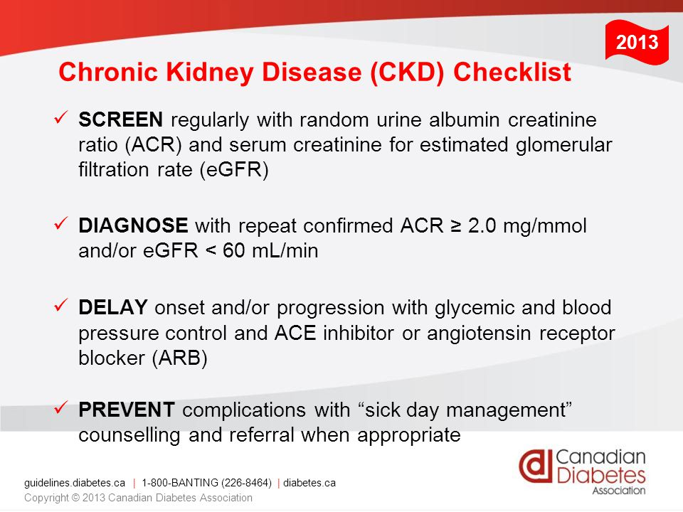 guidelines.diabetes.ca | 1-800-BANTING (226-8464) | diabetes.ca Copyright © 2013 Canadian Diabetes Association Chronic Kidney Disease (CKD) Checklist SCREEN regularly with random urine albumin creatinine ratio (ACR) and serum creatinine for estimated glomerular filtration rate (eGFR) DIAGNOSE with repeat confirmed ACR ≥ 2.0 mg/mmol and/or eGFR < 60 mL/min DELAY onset and/or progression with glycemic and blood pressure control and ACE inhibitor or angiotensin receptor blocker (ARB) PREVENT complications with sick day management counselling and referral when appropriate 2013