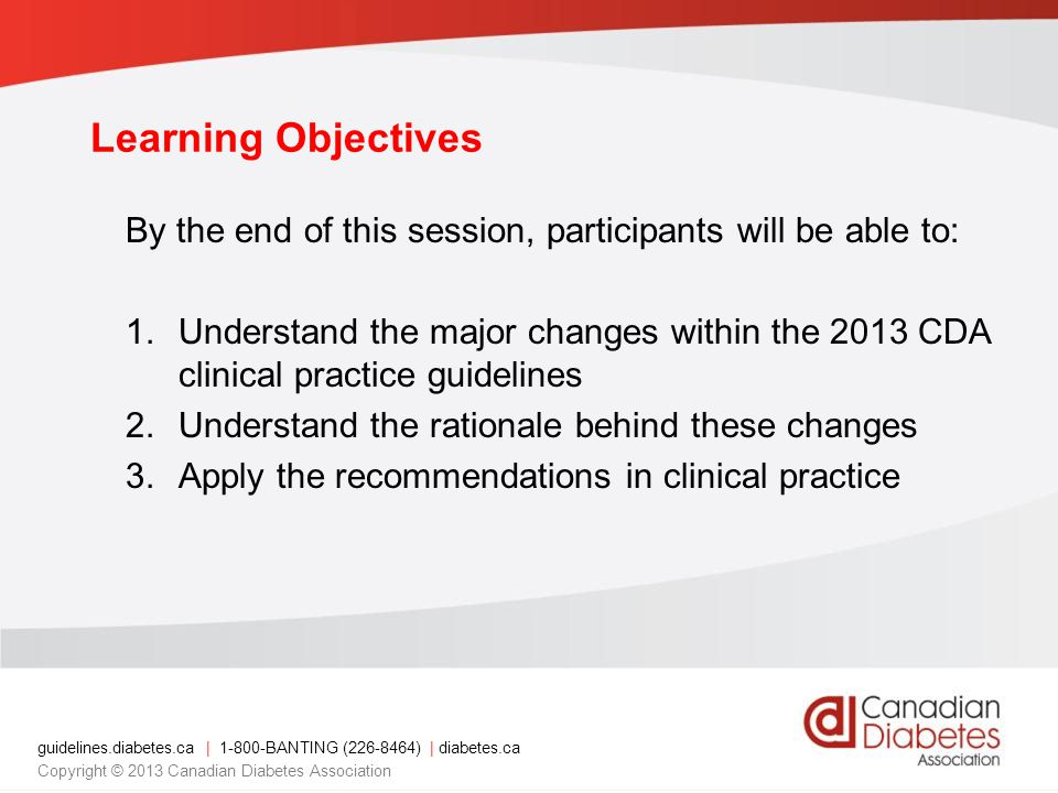 guidelines.diabetes.ca | 1-800-BANTING (226-8464) | diabetes.ca Copyright © 2013 Canadian Diabetes Association Learning Objectives By the end of this session, participants will be able to: 1.Understand the major changes within the 2013 CDA clinical practice guidelines 2.Understand the rationale behind these changes 3.Apply the recommendations in clinical practice