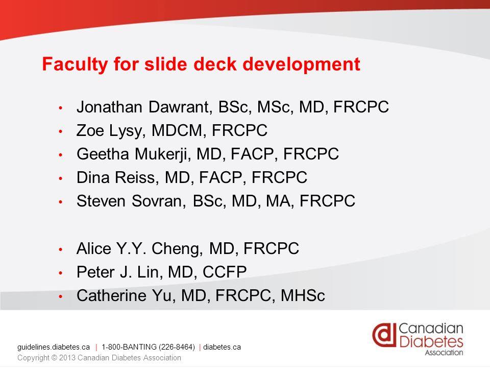 guidelines.diabetes.ca | 1-800-BANTING (226-8464) | diabetes.ca Copyright © 2013 Canadian Diabetes Association Faculty for slide deck development Jonathan Dawrant, BSc, MSc, MD, FRCPC Zoe Lysy, MDCM, FRCPC Geetha Mukerji, MD, FACP, FRCPC Dina Reiss, MD, FACP, FRCPC Steven Sovran, BSc, MD, MA, FRCPC Alice Y.Y.