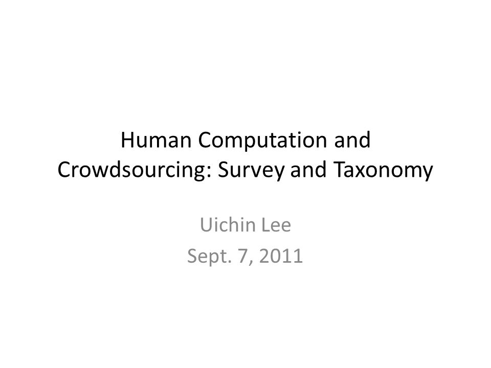 Human Computation and Crowdsourcing: Survey and Taxonomy Uichin Lee Sept. 7, 2011