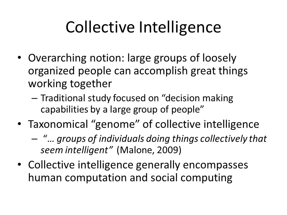Collective Intelligence Overarching notion: large groups of loosely organized people can accomplish great things working together – Traditional study focused on decision making capabilities by a large group of people Taxonomical genome of collective intelligence – … groups of individuals doing things collectively that seem intelligent (Malone, 2009) Collective intelligence generally encompasses human computation and social computing