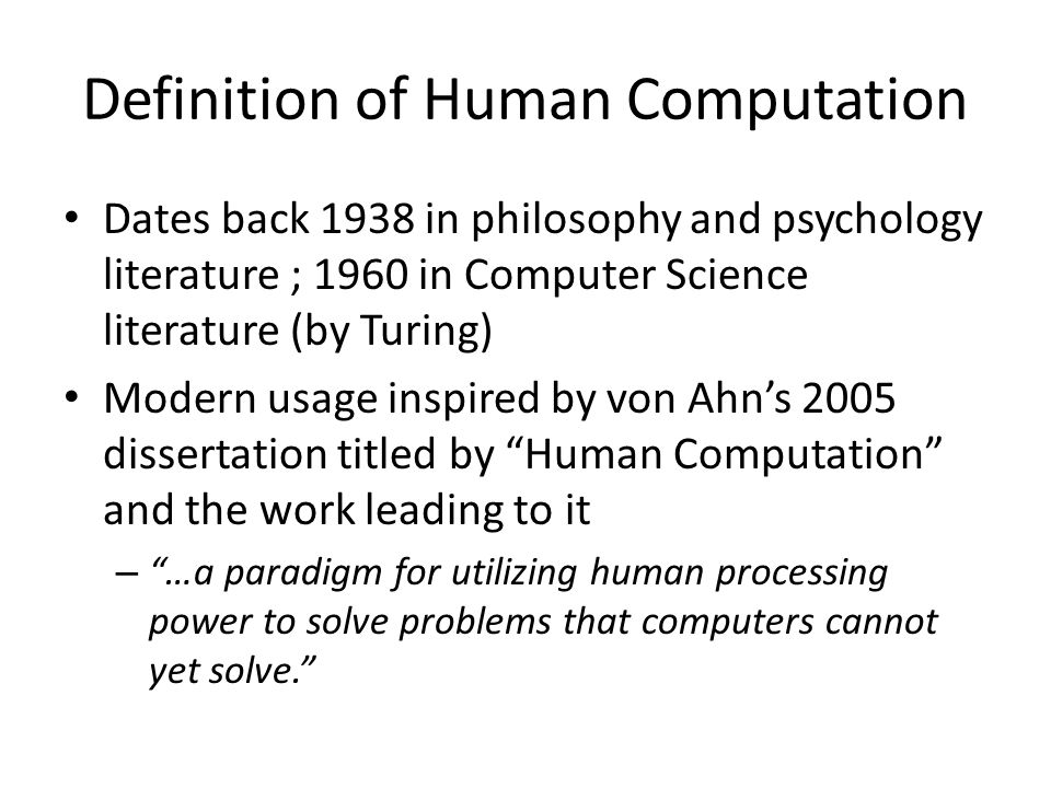 Definition of Human Computation Dates back 1938 in philosophy and psychology literature ; 1960 in Computer Science literature (by Turing) Modern usage inspired by von Ahn's 2005 dissertation titled by Human Computation and the work leading to it – …a paradigm for utilizing human processing power to solve problems that computers cannot yet solve.