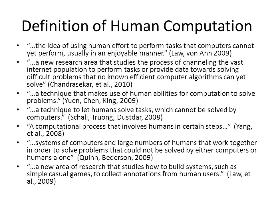 Definition of Human Computation …the idea of using human effort to perform tasks that computers cannot yet perform, usually in an enjoyable manner. (Law, von Ahn 2009) …a new research area that studies the process of channeling the vast internet population to perform tasks or provide data towards solving difficult problems that no known efficient computer algorithms can yet solve (Chandrasekar, et al., 2010) …a technique that makes use of human abilities for computation to solve problems. (Yuen, Chen, King, 2009) …a technique to let humans solve tasks, which cannot be solved by computers. (Schall, Truong, Dustdar, 2008) A computational process that involves humans in certain steps… (Yang, et al., 2008) …systems of computers and large numbers of humans that work together in order to solve problems that could not be solved by either computers or humans alone (Quinn, Bederson, 2009) …a new area of research that studies how to build systems, such as simple casual games, to collect annotations from human users. (Law, et al., 2009)