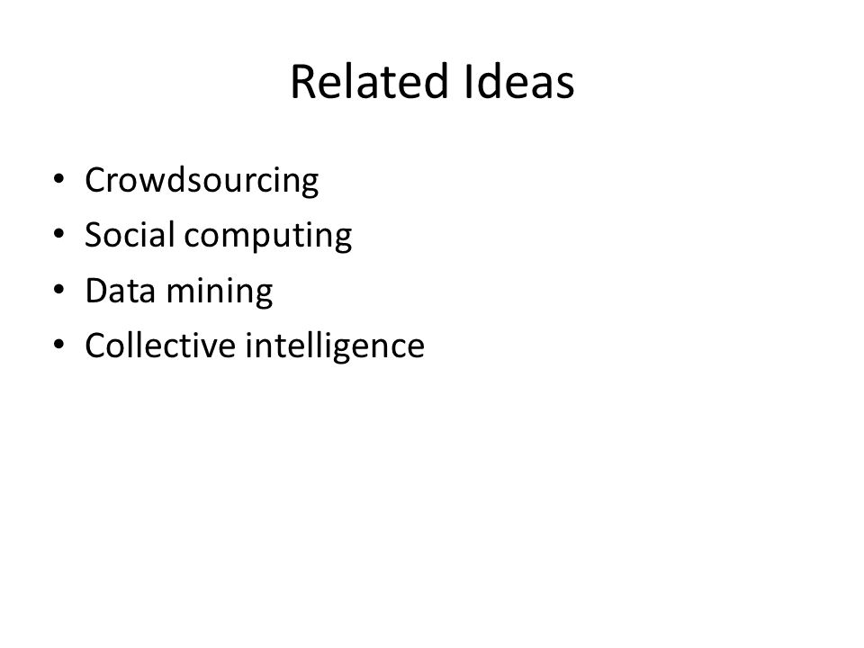 Related Ideas Crowdsourcing Social computing Data mining Collective intelligence