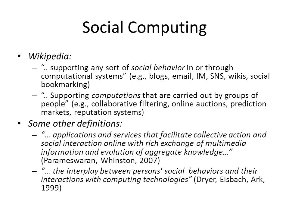 """Social Computing Wikipedia: – """".. supporting any sort of social behavior in or through computational systems"""" (e.g., blogs, email, IM, SNS, wikis, soc"""