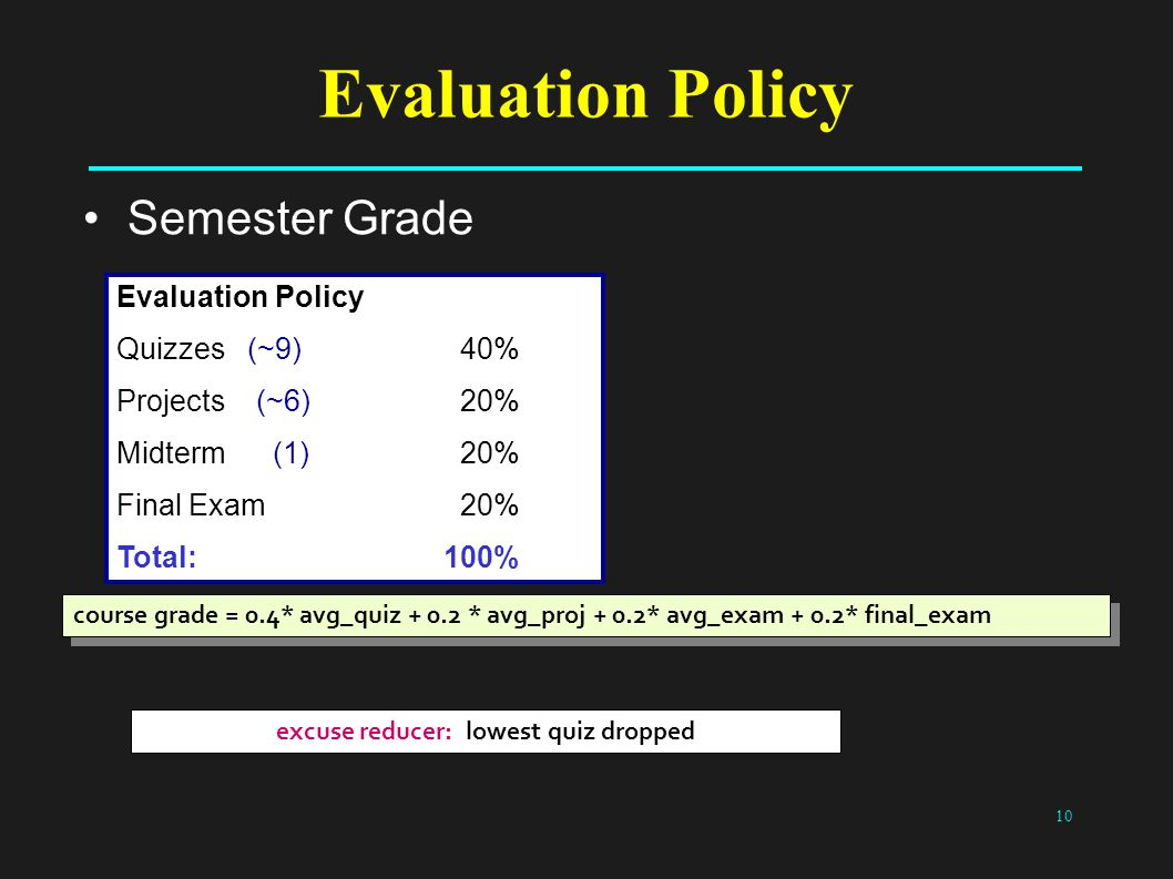10 Evaluation Policy Semester Grade Evaluation Policy Quizzes (~9) 40% Projects (~6) 20% Midterm (1) 20% Final Exam 20% Total: 100% course grade = 0.4* avg_quiz + 0.2 * avg_proj + 0.2* avg_exam + 0.2* final_exam excuse reducer: lowest quiz dropped