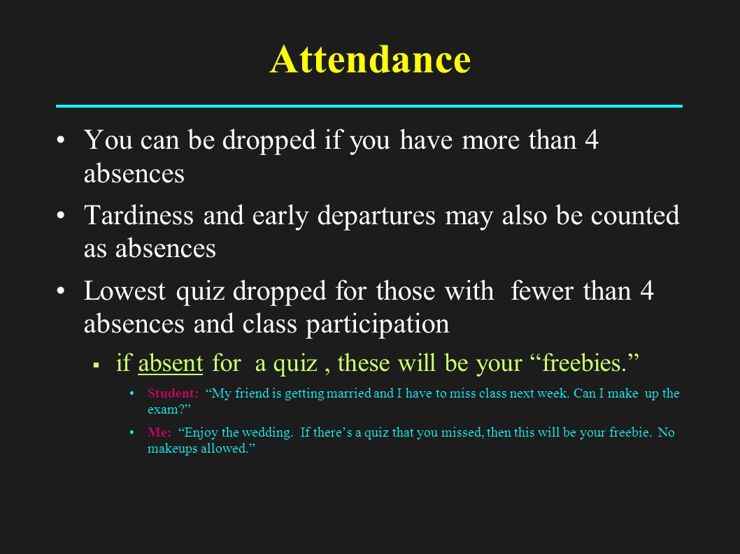 Attendance You can be dropped if you have more than 4 absences Tardiness and early departures may also be counted as absences Lowest quiz dropped for those with fewer than 4 absences and class participation  if absent for a quiz, these will be your freebies. Student: My friend is getting married and I have to miss class next week.