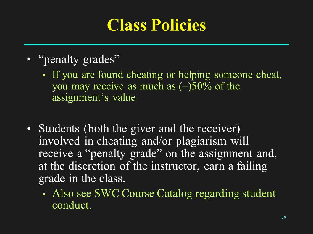 18 Class Policies penalty grades  If you are found cheating or helping someone cheat, you may receive as much as (–)50% of the assignment's value Students (both the giver and the receiver) involved in cheating and/or plagiarism will receive a penalty grade on the assignment and, at the discretion of the instructor, earn a failing grade in the class.
