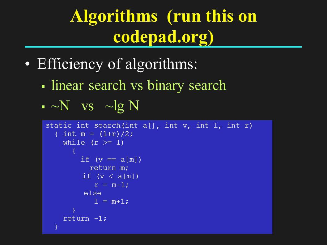 Algorithms (run this on codepad.org) Efficiency of algorithms:  linear search vs binary search  ~N vs ~lg N static int search(int a[], int v, int l, int r) { int m = (l+r)/2; while (r >= l) { if (v == a[m]) return m; if (v < a[m]) r = m-1; else l = m+1; } return -1; }