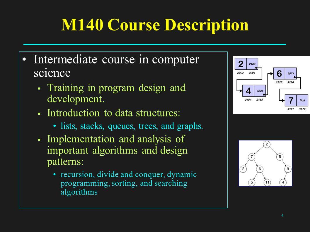 4 M140 Course Description Intermediate course in computer science  Training in program design and development.