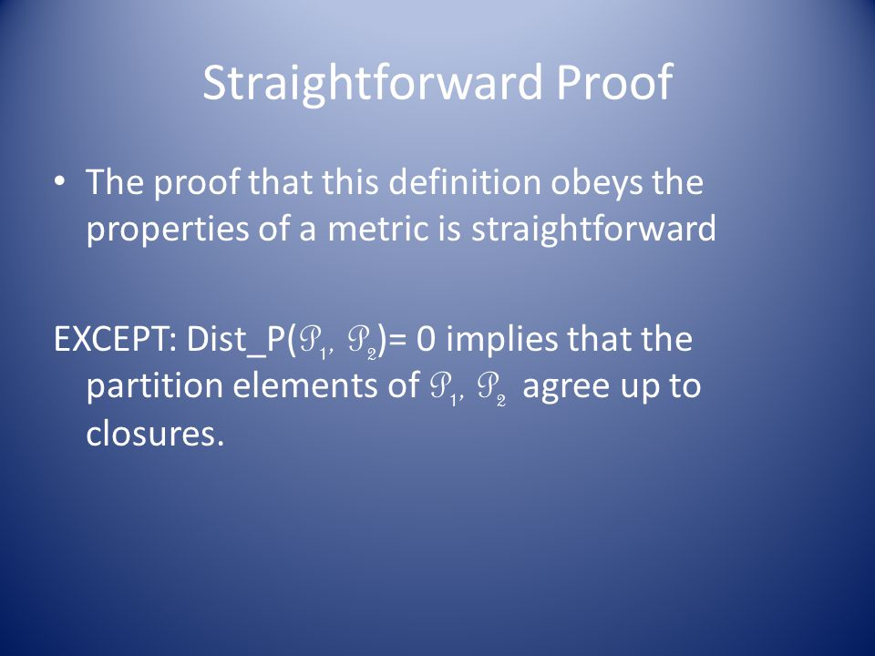 Straightforward Proof The proof that this definition obeys the properties of a metric is straightforward EXCEPT: Dist_P( P 1, P 2 )= 0 implies that the partition elements of P 1, P 2 agree up to closures.