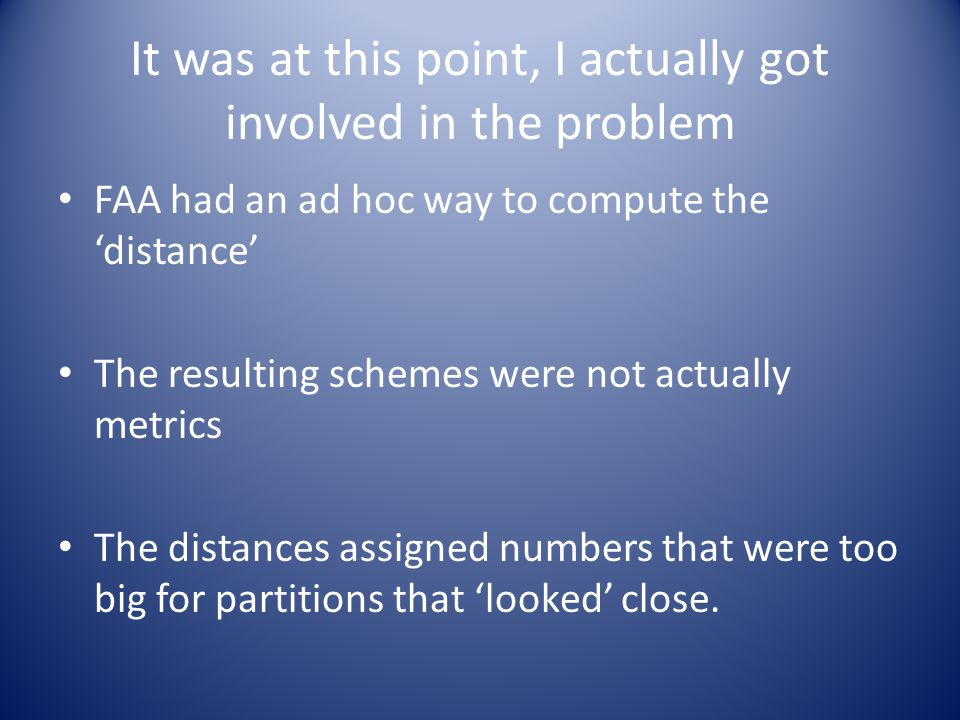 It was at this point, I actually got involved in the problem FAA had an ad hoc way to compute the 'distance' The resulting schemes were not actually metrics The distances assigned numbers that were too big for partitions that 'looked' close.